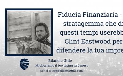 FIDUCIA FINANZIARIA – Lo stratagemma che di questi tempi userebbe CLINT Eastwood per difendere la tua Impresa.